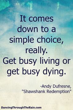 Get Busy Living Or Get Busy Dying - When you strip everything away, there are two choices in life. Get busy living or get busy dying. Make the choice to really live!