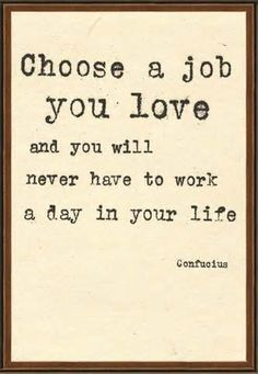"""Choose a job you love and you will never here to work a day in your life.""…"