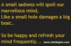 A small sadness will spoil our marvellous mind, Like a small hole damages a big boat …So be happy and refresh your mind frequently