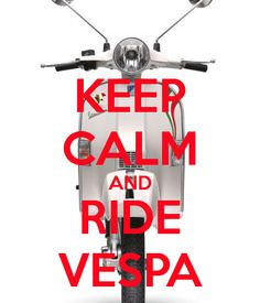 Keep Calm and Ride Vespa - #ride #Vespa #PX: create yours and share with us!