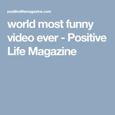 world most funny video ever - Positive Life Magazine
