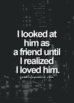 I looked at him as a friend until I realized I loved him.