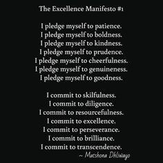 The Excellence Manifesto #1  I pledge myself to patience. I pledge myself to boldness. I pledge myself to kindness. I pledge myself to prudence. I pledge myself to cheerfulness. I pledge myself to genuineness. I pledge myself to goodness.  I commit to skilfulness. I commit to diligence. I commit to resourcefulness. I commit to excellence. I commit to perseverance. I commit to brilliance. I commit to transcendence.  / ~ Matshona Dhliwayo /