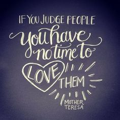 "Awesome quote: ""If you judge people, you have no time to love them.""  -Mother Teresa.  ""Do not judge others, and you will not be judged. For you will be treated as you treat others.a The standard you use in judging is the standard by which you will be judged.""  Matthew 7:1-2"