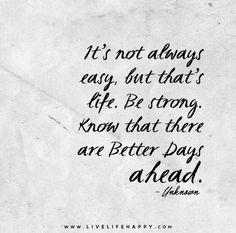 It's not always easy, but that's life. Be strong. Know that there are better days ahead.