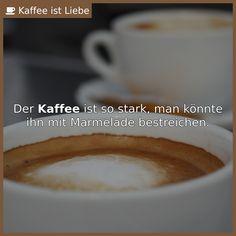 Der Kaffee ist so stark, man könnte ihn mit Marmelade bestreichen.