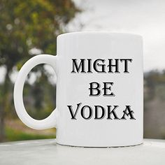 Might be vodka cute funny 11oz ceramic coffee mug cup JS Artworks http://www.amazon.com/dp/B00N2950FQ/ref=cm_sw_r_pi_dp_wDgeub0KY4WRC