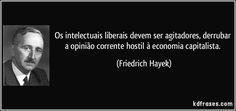Os intelectuais liberais devem ser agitadores, derrubar a opinião corrente hostil à economia capitalista. (Friedrich Hayek)