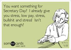 You want something for Secretary Day? I already give you stress, low pay, stress, bullshit and stress! Isn't that enough?