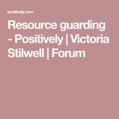 Resource guarding - Positively | Victoria Stilwell | Forum