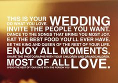 This is your #wedding. Do what you love. Invite the people you want. Dance to the songs that bring you the most joy. Eat the best food youll ever have. Be the king and queen of the rest of your life. Enjoy all moments. Share the photographs with your children and grandchildren. Most of all spend the rest of your days with the person you LOVE. #lovequotes #quote love-quotes