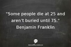 """Some people die at 25 and aren't buried until 75.""  Benjamin Franklin"