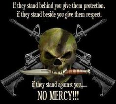 If they stand behind you, give them protection. If they stand beside you, give them respect. If they stand against you... No mercy!!!