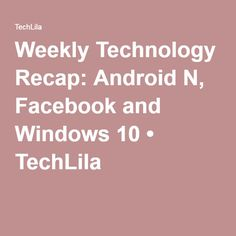 Weekly Technology Recap: Android N, Facebook and Windows 10 • TechLila