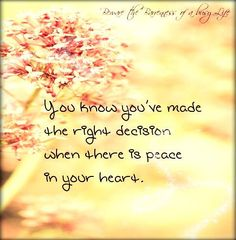 You know you've made the right decision when there is peace in your heart.
