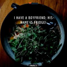 Funny Food Quote: I have a boyfriend; his name is Fridge! ... Get more Inspirational Quotes from 99Quotes.net ... #99quotes #goodfood #vegansnacks #quotes #quote #quoteoftheday #quotestoliveby #instaquote #words #poetry #lovequotes #lifequotes #quotestagram #inspirationalquotes #dinner #lunch #eat #hungry #eating #yum #foodpics #foodpic #foods #tasty #foodgasm #breakfast #delish #dinnertime #cooking #foodlover