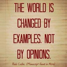 The world is changed by examples.  Not opinions.