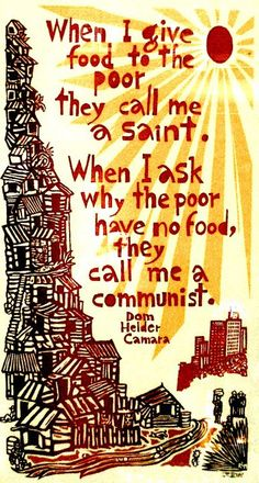 "In honor of ""the Hunger Games"" opening this week, I think this quote from the great Catholic archbishop (and winner of the Nobel Peace Prize), Dom Helder Camara, is as important as ever. Atheist Beliefs, Religion And Politics, Watch Your Words, Nobel Peace Prize, Nobel Prize, Truth To Power, Social Issues, Change The World, Wise Words"