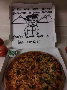 "pizza box drawings requests  ""...you're gonna have a bad time.""  hahahaha"