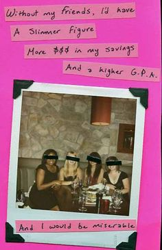 Without my friends, I'd have a slimmer figure, more money in my savings, and a higher G.P.A. And I would be miserable.