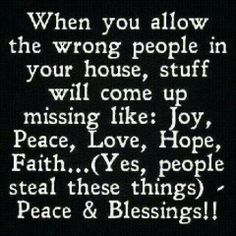 When you allow the wrong people in your house, stuff will come up missing,  like: joy, peace, love, hope, faith. ..yes people steal these things