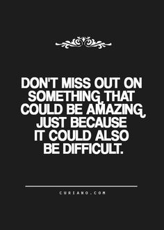Don't miss out on something that could be amazing just because it could also be difficult... wise words
