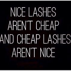 Nice lashes aren't cheap and cheap lashes aren't nice