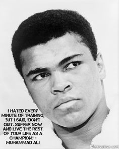 I hated every minute of training, but I said, 'Don't quit. Suffer now and live the rest of your life as a champion.' - Muhammad Ali -  Be willing to perspire... if you aspire to be among the greatest. Persistent training, action & an unstoppable drive to achieve your goals will bring exceptional accomplishment. Take that one step more after the last step you can take. Push your limits. Let your end vision pull you along to do what others don't have the will to do.