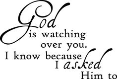 God is watching over you I know because I asked