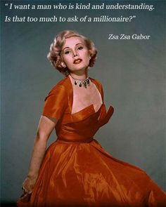 """""""I want a man who is kind and understanding. Is that too much to ask of a millionaire?"""" Zsa Zsa Gabor"""