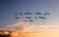 If the silence takes you then I hope it takes me too -Death cab for cutie - Soul meets body