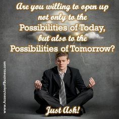 Willing to open up not only to the Possibilities of Today, but also to the Possibilities of Tomorrow - Just ASK? ~ Simone Milasas, www.accessjoyofbusiness.com
