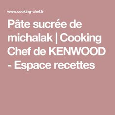 Pâte sucrée de michalak | Cooking Chef de KENWOOD - Espace recettes