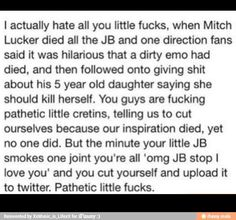 I hate those beliebers and directioners. They also said Alex Gaskarth should kill himself and he was the reason his brother committed suicide (which he DIDN'T.) They piss me the hell off!
