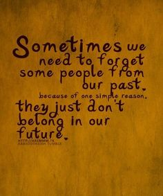 Sometimes we need to forget some people from our past, they don't belong in our future