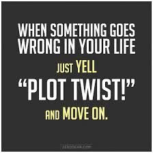 "When something goes wrong in your life just yell ""Plot Twist!"" and move on."