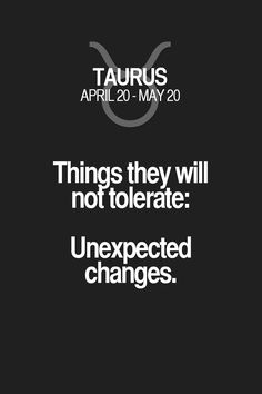 Things they will not tolerate: Unexpected changes. Taurus | Taurus Quotes | Taurus Zodiac Signs