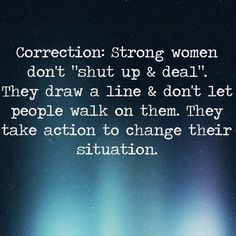 Women should not shut up & deal. Strong women do not stand there & take it. That's fucking silliness. Strong women make shit happen, stop unnecessary shit from happening and draw a line. They do not get walked on. #Quote #strongwomen #strongwoman