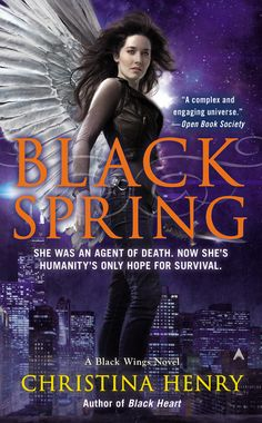 BLACK SPRING by Christina Henry -- A former Agent of death, Madeline Black now has everything to live for, most importantly, her unborn child. But Chicago has become ground zero in a struggle between ancient creatures, and only Maddy can stop the carnage…