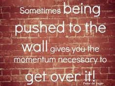 #Quote : Sometimes being pushed to the wall gives you the momentum necessary to get over it!