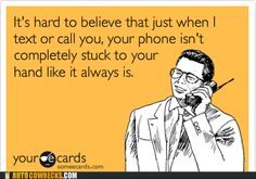I have thought this about a few people I know! Always on the phone around me..... but take forever to talk to me when you're not with me... hmmmm.....