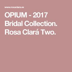 OPIUM - 2017 Bridal Collection. Rosa Clará Two.