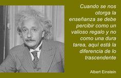 ... Cuando se nos otorga la enseñanza se debe percibir como un valioso regalo y no como una dura tarea, aquí está la diferencia de lo trascendente. Albert Einstein.