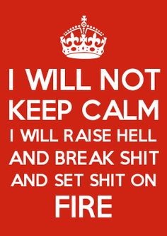 I WILL NOT KEEP CALM I WILL RAISE HELL AND BREAK SHIT AND SET SHIT ON FIRE