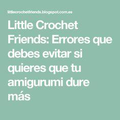Little Crochet Friends: Errores que debes evitar si quieres que tu amigurumi dure más Friends, Crochet, Amigurumi, Amigos, Ganchillo, Crocheting, Boyfriends, Knits, Chrochet