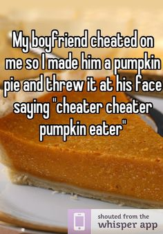 "My boyfriend cheated on me so I made him a pumpkin pie and threw it at his face saying ""cheater cheater pumpkin eater"""