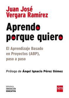 Aprendo porque quiero : el aprendizaje basado en proyectos (ABP), paso a paso / Juan José Vergara Ramírez ; prólogo de Ángel Ignacio Pérez Gómez