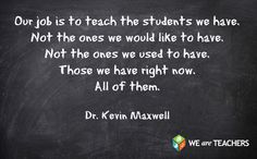 Our job is to teach the students we have.  Not the ones we would like to have.  Not the ones we used to have.  Those we have right now.  All of them.  Dr. Kevin Maxwell