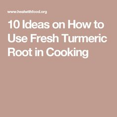 10 Ideas on How to Use Fresh Turmeric Root in Cooking