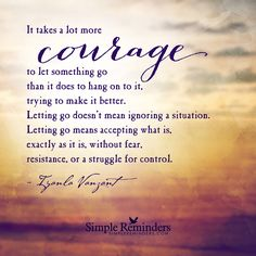 "Courage to let go by Iyanla Vanzant ""It takes a lot more courage to let something go than it does to hang on to it, trying to make it better. Letting go doesn't mean ignoring a situation. Letting go means accepting what is, exactly as it is, without fear, resistance, or a struggle for control."""